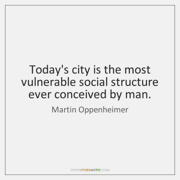 Today's city is the most vulnerable social structure ever conceived by man.