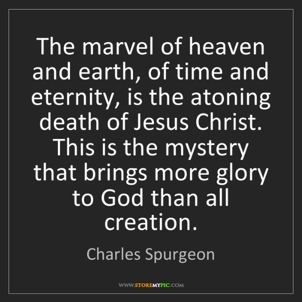 Charles Spurgeon: The marvel of heaven and earth, of time and eternity,...