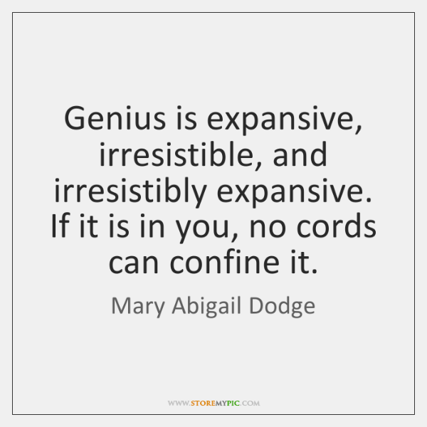 Genius is expansive, irresistible, and irresistibly expansive. If it is in you, ...