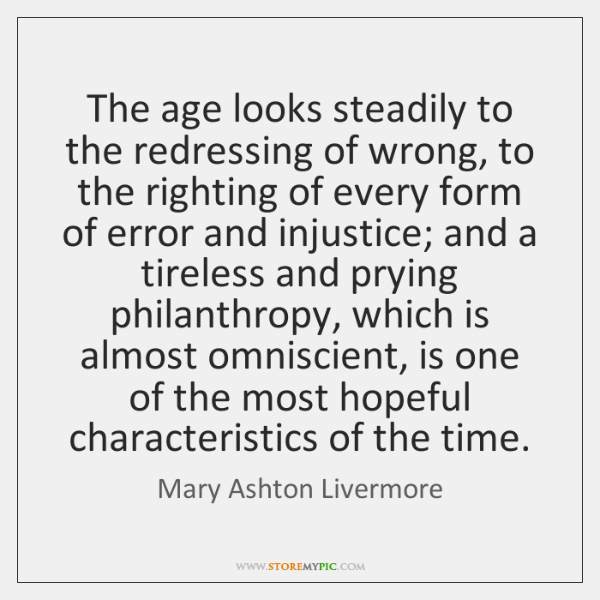 The age looks steadily to the redressing of wrong, to the righting ...