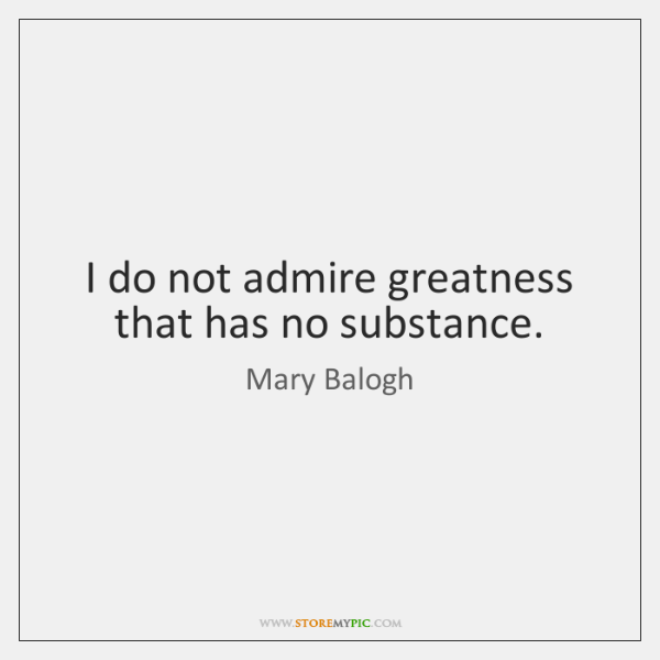 I do not admire greatness that has no substance.