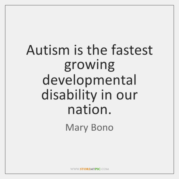 Autism is the fastest growing developmental disability in our nation.