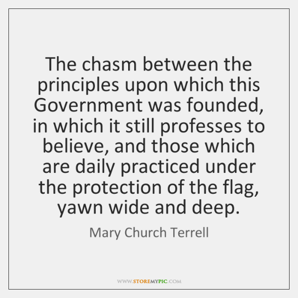 The chasm between the principles upon which this Government was founded, in ...