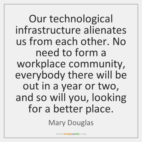 Our technological infrastructure alienates us from each other. No need to form ...
