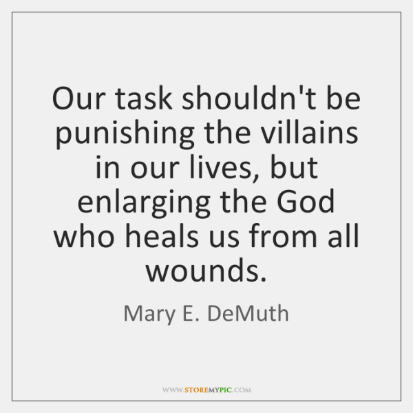 Our task shouldn't be punishing the villains in our lives, but enlarging ...