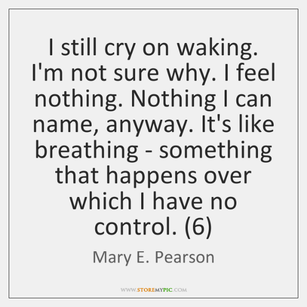 I still cry on waking. I'm not sure why. I feel nothing. ...