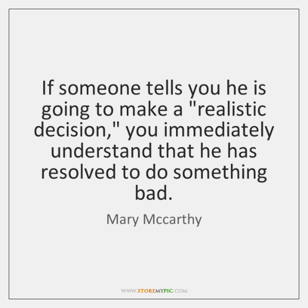 """If someone tells you he is going to make a """"realistic decision,"""" ..."""