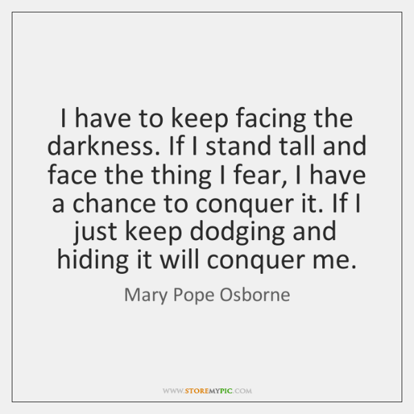 I have to keep facing the darkness. If I stand tall and ...