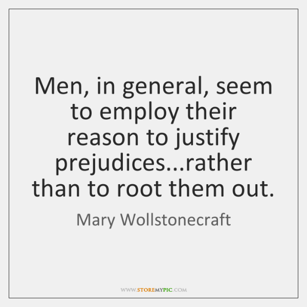 Men, in general, seem to employ their reason to justify prejudices...rather ...