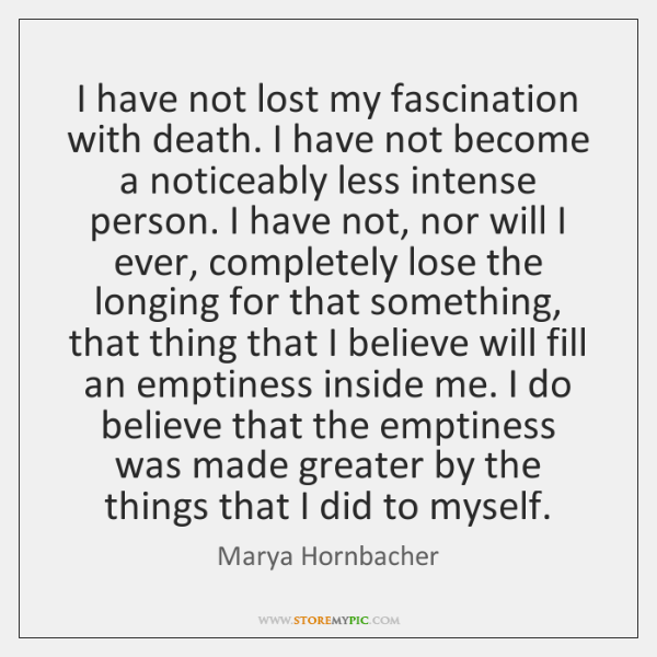I have not lost my fascination with death. I have not become ...