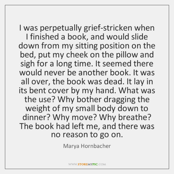 I was perpetually grief-stricken when I finished a book, and would slide ...