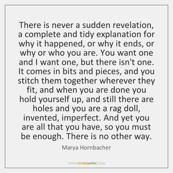 There is never a sudden revelation, a complete and tidy explanation for ...