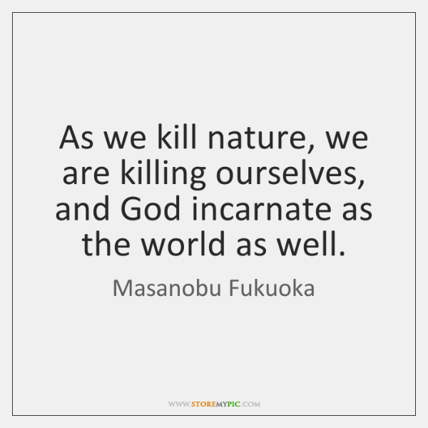 As we kill nature, we are killing ourselves, and God incarnate as ...