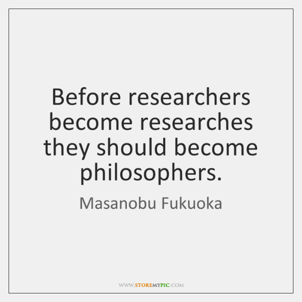 Before researchers become researches they should become philosophers.