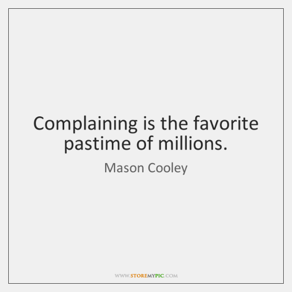 Complaining is the favorite pastime of millions.