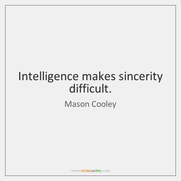 Intelligence makes sincerity difficult.