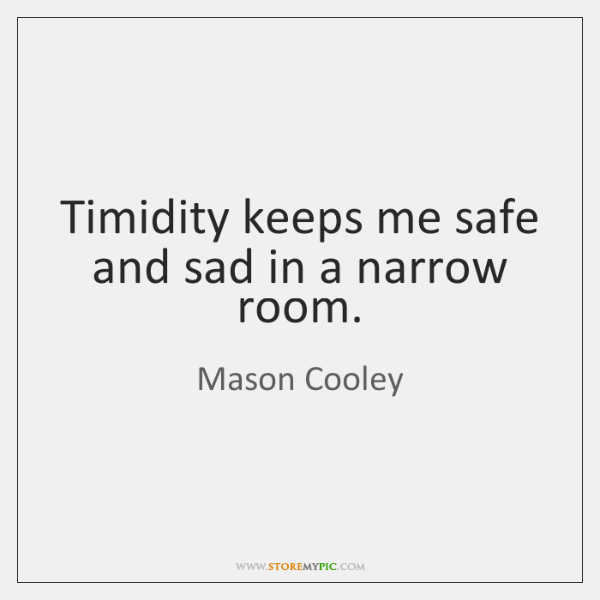 Timidity keeps me safe and sad in a narrow room.