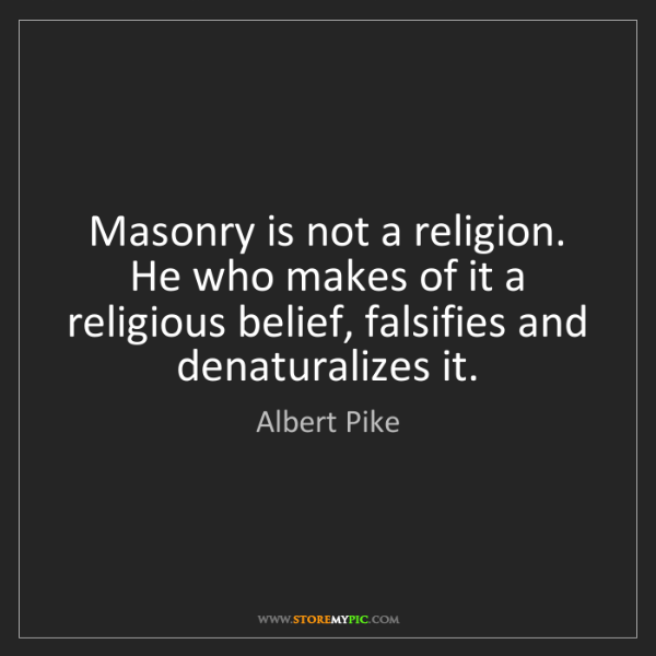 Albert Pike: Masonry is not a religion.  He who makes of it a religious...