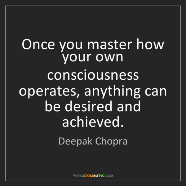 Deepak Chopra: Once you master how your own consciousness operates,...