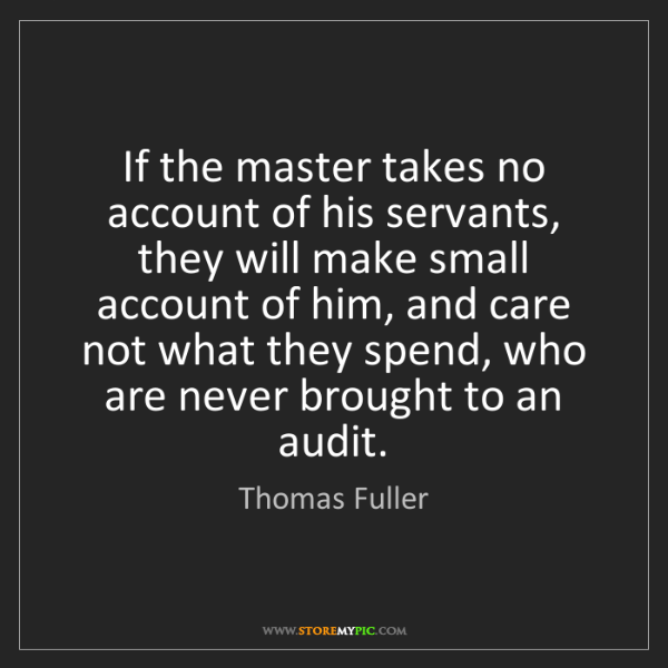 Thomas Fuller: If the master takes no account of his servants, they...