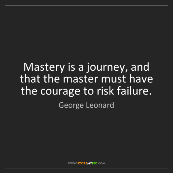 George Leonard: Mastery is a journey, and that the master must have the...