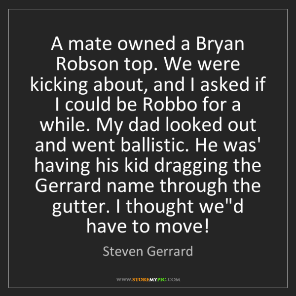 Steven Gerrard: A mate owned a Bryan Robson top. We were kicking about,...