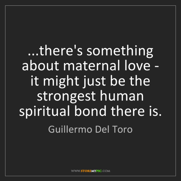 Guillermo Del Toro: ...there's something about maternal love - it might just...