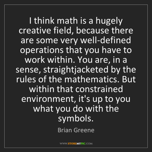 Brian Greene: I think math is a hugely creative field, because there...
