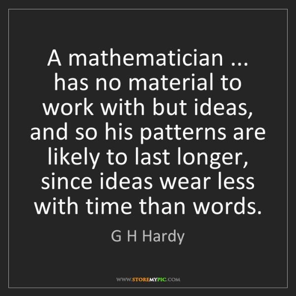 G H Hardy: A mathematician ... has no material to work with but...