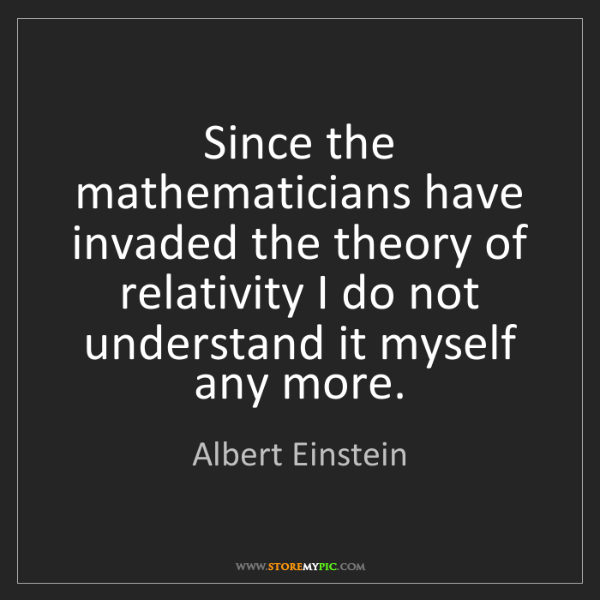 Albert Einstein: Since the mathematicians have invaded the theory of relativity...