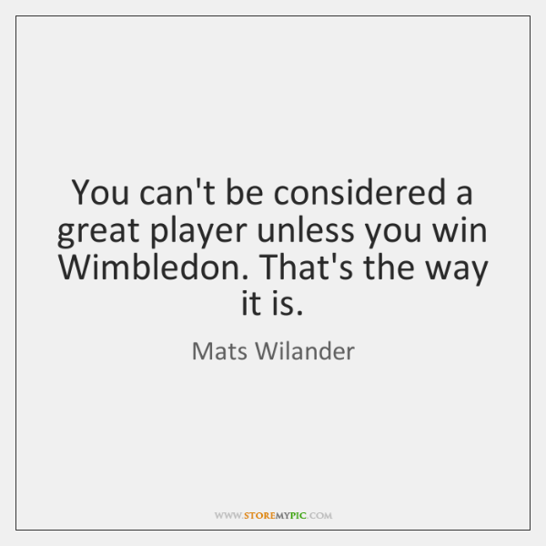 You can't be considered a great player unless you win Wimbledon. That's ...