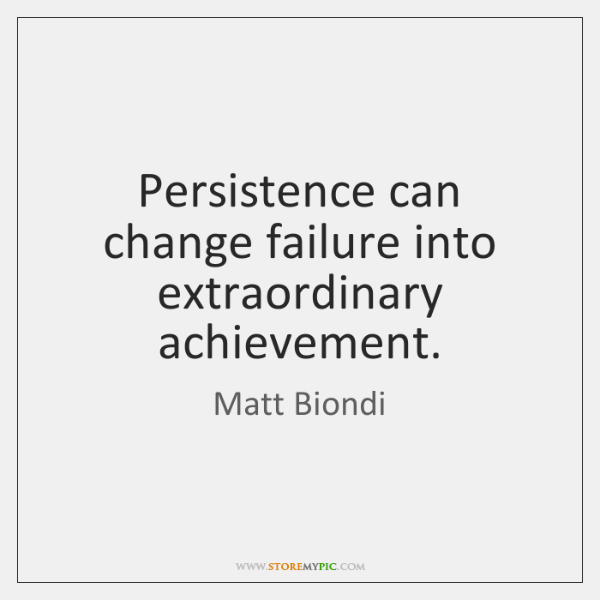 Persistence can change failure into extraordinary achievement.