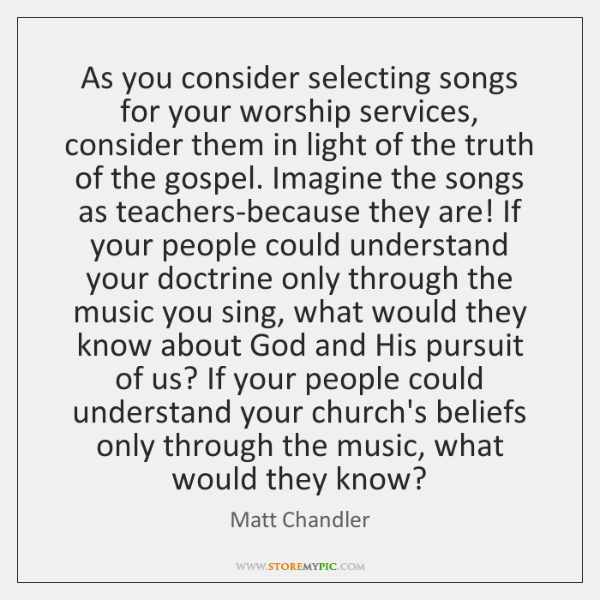 As you consider selecting songs for your worship services, consider them in ...