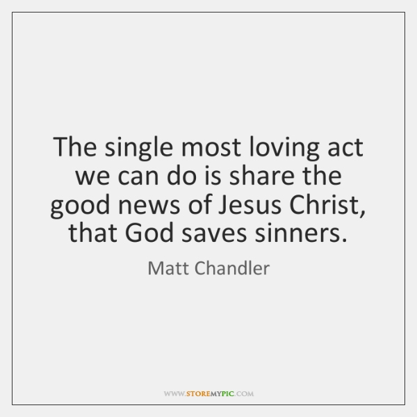 The single most loving act we can do is share the good ...