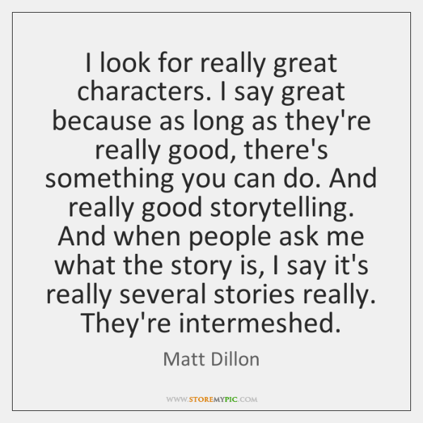 I look for really great characters. I say great because as long ...
