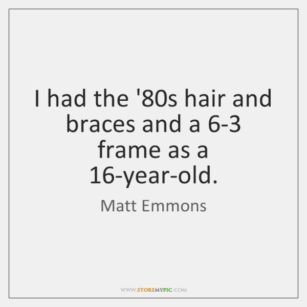 I had the '80s hair and braces and a 6-3 frame ...