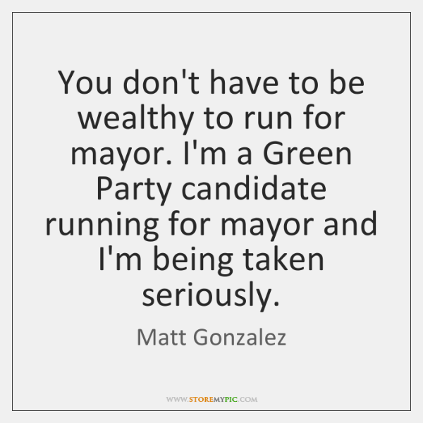 You don't have to be wealthy to run for mayor. I'm a ...