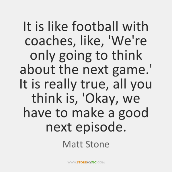It is like football with coaches, like, 'We're only going to think ...