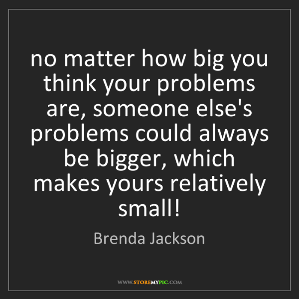 Brenda Jackson: no matter how big you think your problems are, someone...