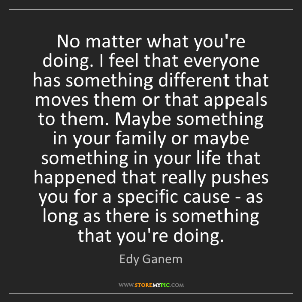 Edy Ganem: No matter what you're doing. I feel that everyone has...