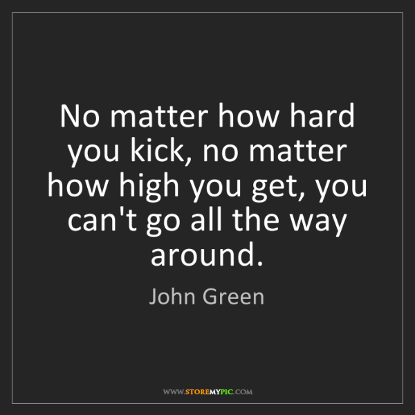 John Green: No matter how hard you kick, no matter how high you get,...