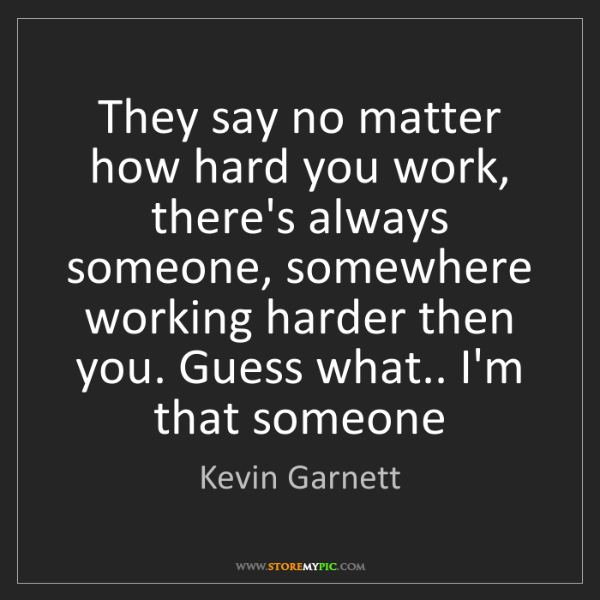 Kevin Garnett: They say no matter how hard you work, there's always...