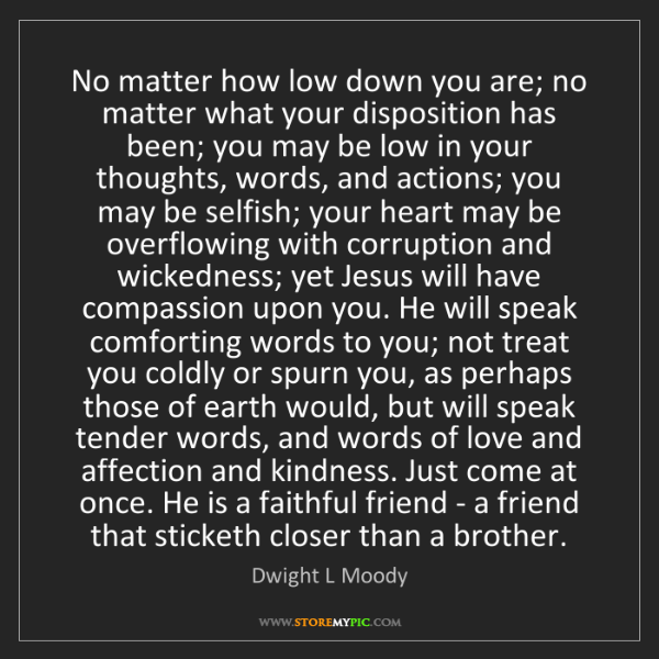 Dwight L Moody: No matter how low down you are; no matter what your disposition...