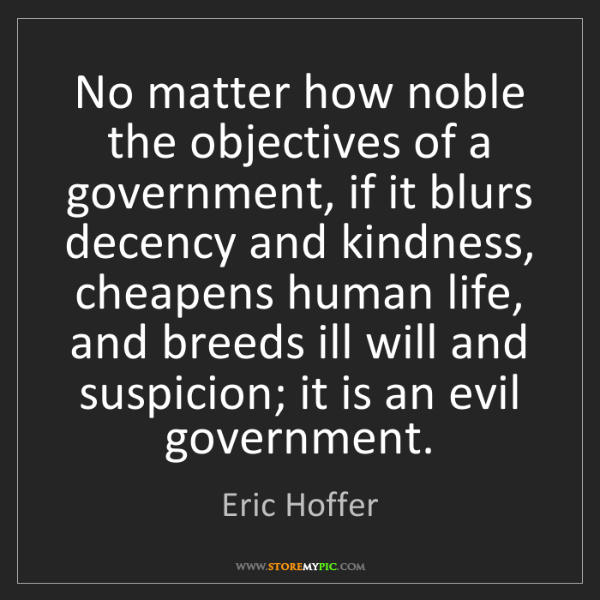 Eric Hoffer: No matter how noble the objectives of a government, if...