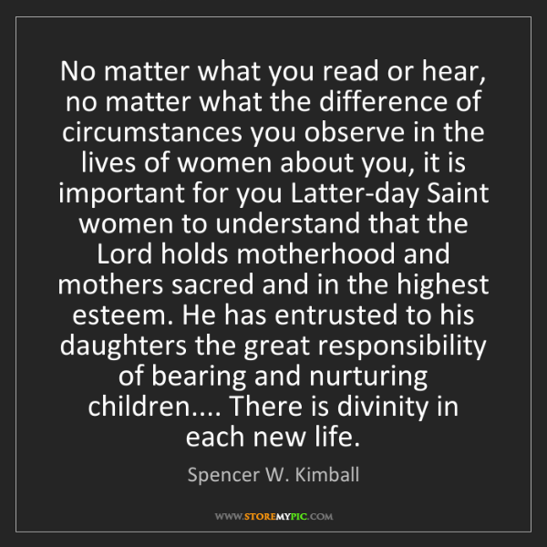 Spencer W. Kimball: No matter what you read or hear, no matter what the difference...