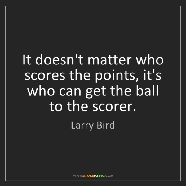 Larry Bird: It doesn't matter who scores the points, it's who can...