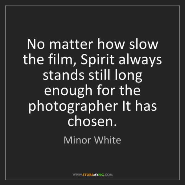 Minor White: No matter how slow the film, Spirit always stands still...