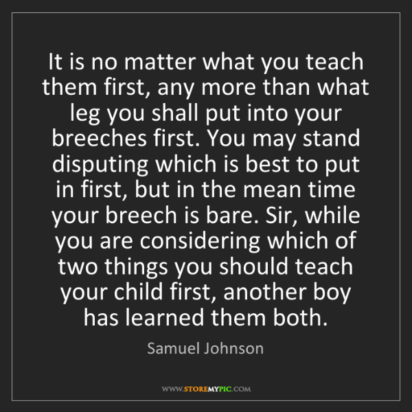Samuel Johnson: It is no matter what you teach them first, any more than...