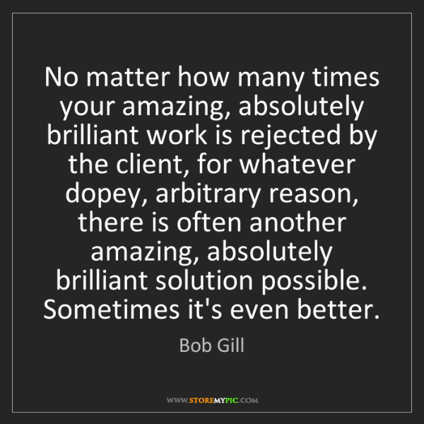 Bob Gill: No matter how many times your amazing, absolutely brilliant...