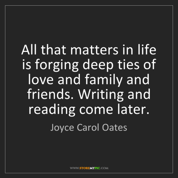 Joyce Carol Oates: All that matters in life is forging deep ties of love...